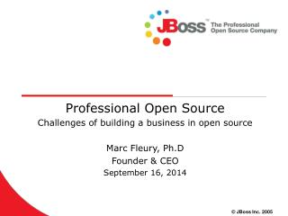 Professional Open Source Challenges of building a business in open source Marc Fleury, Ph.D