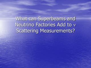 What can Superbeams and Neutrino Factories Add to  n  Scattering Measurements?