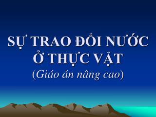 SỰ TRAO ĐỔI NƯỚC  Ở THỰC VẬT ( Giáo án nâng cao )
