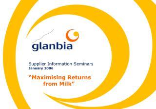 """Supplier Information Seminars January 2006 """"Maximising Returns          from Milk"""""""