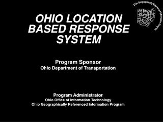 OHIO LOCATION BASED RESPONSE SYSTEM   Program Sponsor Ohio Department of Transportation     Program Administrator  Ohio