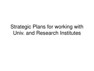 Strategic Plans for working with Univ. and Research Institutes