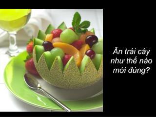 Ăn trái cây  như thế nào  mới đúng?