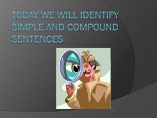 Today we will identify simple and compound sentences