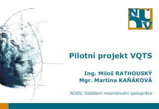 Pilotní projekt VQTS  Ing. Miloš RATHOUSKÝ Mgr. Martina KAŇÁKOVÁ