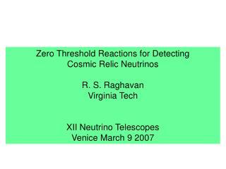 Zero Threshold Reactions for Detecting  Cosmic Relic Neutrinos R. S. Raghavan Virginia Tech
