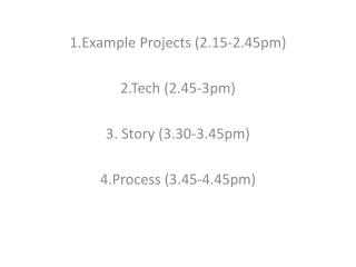 1.Example Projects (2.15-2.45pm) 2.Tech ( 2.45-3pm) 3. Story (3.30-3.45pm) 4.Process (3.45-4.45pm)
