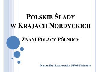 Polskie Ślady  w  Krajach Nordyckich Znani Polacy Północy