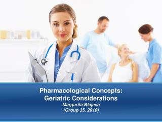 Pharmacological Concepts:  Geriatric Considerations Margarita Blajeva Group 35, 2010