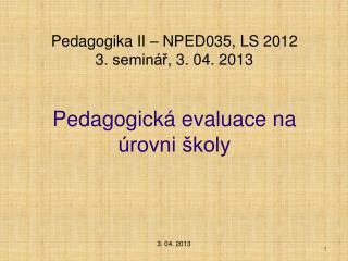 Pedagogika II – NPED035,  LS 2012  3. seminář, 3. 04. 2013 Pedagogická evaluace na úrovni školy