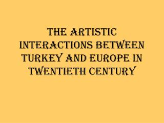 THE ARTISTIC INTERACTIONS BETWEEN TURKEY AND EUROPE IN TWENTIETH CENTURY