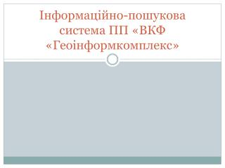 Інформаційно-пошукова система ПП «ВКФ « Геоінформкомплекс »