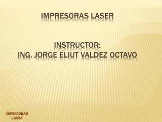 IMPRESORAS LASER  INSTRUCTOR:  ING.  JORGE ELIUT VALDEZ OCTAVO