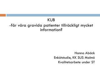 KUB -får våra gravida patienter tillräckligt mycket information? Hanna Abäck