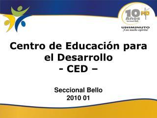 Centro de Educación para el Desarrollo - CED – Seccional Bello 2010 01
