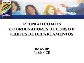 REUNIÃO COM OS COORDENADORES DE CURSO E CHEFES DE DEPARTAMENTOS 28/08/2008 Local: CCH