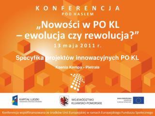 Specyfika projektów innowacyjnych PO KL Ksenia  Kempa-Pietrala Bydgoszcz, 13 maja 2011