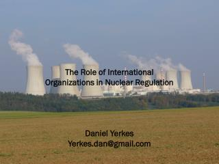 The Role of International  Organizations in Nuclear Regulation Daniel Yerkes Yerkes.dan@gmail