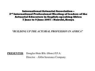 """""""BUILDING UP THE ACTURIAL PROFESSION IN AFRICA"""" PRESENTER : Douglas Hoto BSc (Hons) F.F.A."""