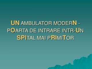 UN  AMBULATOR MODER N  -P O ARTA DE INTRARE INTR- U N  SPI TAL MAI P RI MI T OR