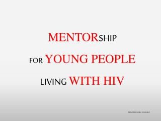 MENTOR SHIP  FOR YOUNG PEOPLE  LIVING  WITH HIV