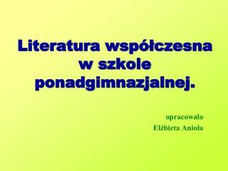 Literatura współczesna w szkole ponadgimnazjalnej.