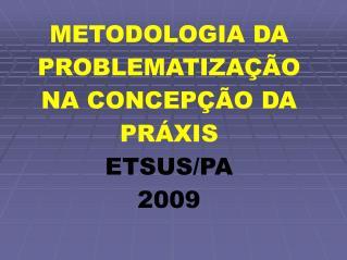 METODOLOGIA DA PROBLEMATIZA��O NA CONCEP��O DA PR�XIS ETSUS/PA 2009