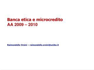 Banca etica e microcredito AA 2009 – 2010 Raimondello Orsini – raimondello.orsini@unibo.it