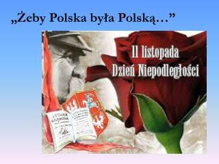 """""""Żeby Polska była Polską…"""""""