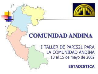 COMUNIDAD ANDINA I TALLER DE PARIS21 PARA  LA COMUNIDAD ANDINA 13 al 15 de mayo de 2002