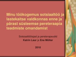 Sotsiaaltöötajad ja pereterapeudid  Katrin Laur  ja  Ene Mölter 2010