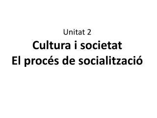 Unitat 2 Cultura i  societat  El  procés de  socialització