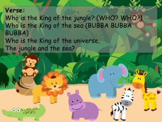 Verse: Who is the King of the jungle? (WHO? WHO?) Who is the King of the sea (BUBBA  BUBBA  BUBBA)