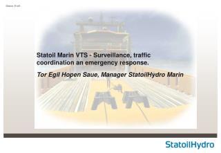 Statoil Marin VTS - Surveillance, traffic coordination an emergency response. Tor Egil Hopen Saue, Manager StatoilHydro