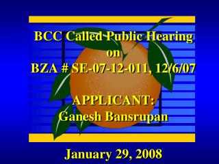 BCC Called Public Hearing on BZA # SE-07-12-011, 12/6/07 APPLICANT:              Ganesh Bansrupan