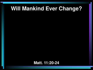 Will Mankind Ever Change? Matt. 11:20-24
