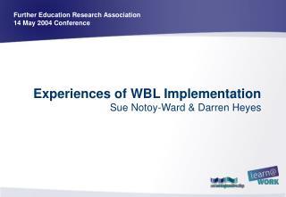 Experiences of WBL Implementation  Sue Notoy-Ward & Darren Heyes