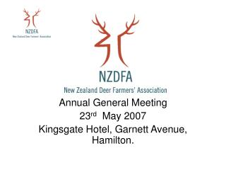 Annual General Meeting  23 rd   May 2007 Kingsgate Hotel, Garnett Avenue, Hamilton.