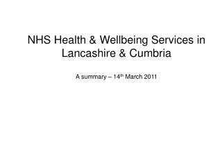 NHS Health & Wellbeing Services in Lancashire & Cumbria A summary – 14 th  March 2011