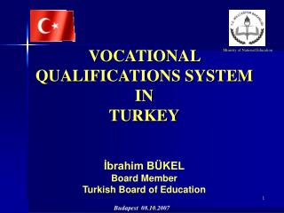 VOCATIONAL QUALIFICATIONS SYSTEM IN  TURKEY İbrahim BÜKEL Board Member Turkish Board of Education
