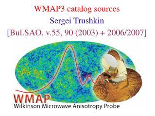WMAP3 catalog sources Sergei Trushkin [ Bul.SAO, v.55, 90 (2003) + 2006/2007 ]