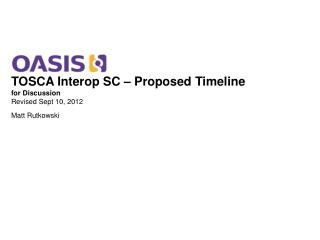 TOSCA Interop SC – Proposed Timeline for Discussion Revised Sept 10, 2012 Matt Rutkowski