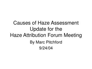 Causes of Haze Assessment Update for the  Haze Attribution Forum Meeting