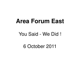 Area Forum East You Said - We Did ! 6 October 2011