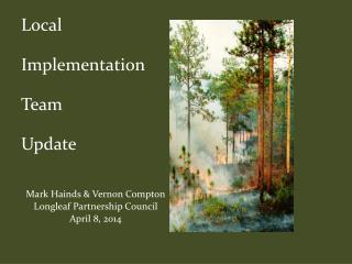 Local   Implementation  Team  Update Mark Hainds & Vernon Compton Longleaf Partnership Council