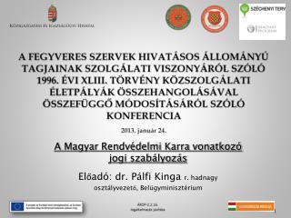 A Magyar Rendvédelmi Karra vonatkozó jogi szabályozás Előadó: dr. Pálfi Kinga  r. hadnagy