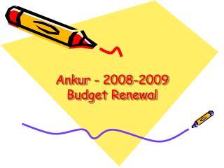 Ankur - 2008-2009  Budget Renewal