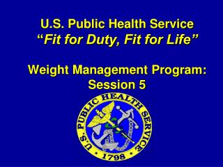 "U.S. Public Health Service "" Fit for Duty, Fit for Life"" Weight Management Program: Session 5"