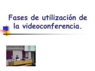 Fases de utilización de la videoconferencia.