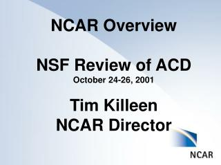 NCAR Overview NSF Review of ACD October 24-26, 2001 Tim Killeen NCAR Director